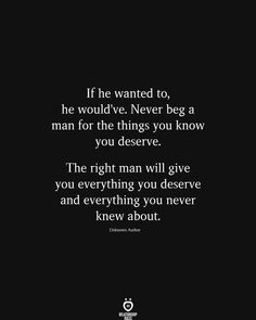 If he wanted to, he would've. Never beg a man for the things you know you deserve. The right man will give you everything you deserve and everything you never knew about. You Say It Best, You Never Know, The Way You Are, Love You, Relationship Rules, Relationships Love, Tweet Quotes, Happy Quotes, Greek Mythology Gods