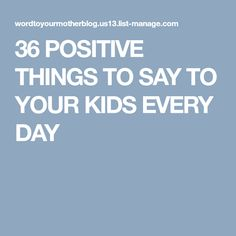 36 POSITIVE THINGS TO SAY TO YOUR KIDS EVERY DAY