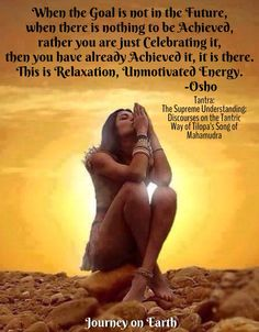 When the Goal is not in the Future, when there is nothing to be Achieved, rather you are just Celebrating it, then you have already Achieved it, it is there. This is Relaxation, Unmotivated Energy. Osho, Tantra: The Supreme Understanding: Discourses on the Tantric Way of Tilopa's Song of Mahamudra