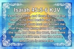 Isaiah 45:5-6 KJV I am the Lord, and there is none else, there is no God beside me. I girded thee, though thou hast not known me: That they may know from the rising of the sun, and from the west, that there is none beside me. I am the Lord, and there is none else. #Dailybibleverse