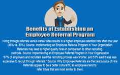 """Benefits of Establishing an Employee Referral Program Hiring through referrals versus career sites results in a higher employee retention rate after one year (46% vs. 33%). Source: Implementing an Employee Referral Program in Your Organization Referrals may lead to higher quality hires in comparison to other recruiting methods. Source: Implementing an Employee Referral Program in Your Organization """"67% of employers and recruiters said the recruiting process was shorter, and 51% said it was…"""