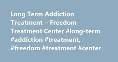 Long Term Addiction Treatment – Freedom Treatment Center #long-term #addiction #treatment, #freedom #treatment #center http://new-zealand.remmont.com/long-term-addiction-treatment-freedom-treatment-center-long-term-addiction-treatment-freedom-treatment-center/  # Long Term Addiction Treatment Long Term Addiction Treatment involves individuals spending a substantial amount of time on their drug addiction treatment program, usually in a residential treatment facility. Long-term residential…