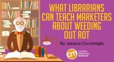 Do what librarians do – weed your content regularly. Archive and delete content that hurts more than it helps – Content Marketing Institute