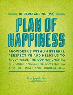 Understanding [the] plan of happiness provides us with an eternal perspective and helps us to truly value the commandments, the ordinances, the covenants, and the trials and tribulations. Elder Rafael E. Pino of the Seventy April 2015 general conference Lds Memes, Lds Quotes, Religious Quotes, Inspirational Quotes, Hope Quotes, Qoutes, Plan Of Salvation Lds, Salvation Quotes, Lds Seminary