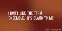 Quote by Lorenzo Di Bonaventura => I don't like the term 'ensemble.' It's bland to me.