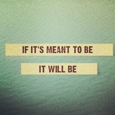 if it's meant to be it will be, quotes