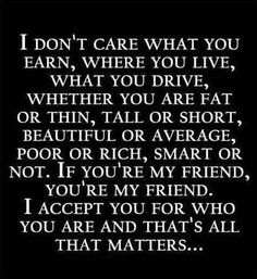 If you're my friend, you're my friend. I accept you for who you are and that's all that matters… Great Quotes, Quotes To Live By, Inspirational Quotes, Random Quotes, Motivational Pics, Awesome Quotes, Daily Quotes, Funny Quotes, The Words