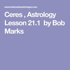 Ceres , Astrology Lesson 21.1  by Bob Marks