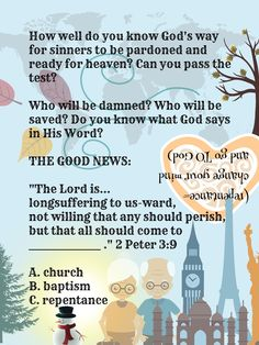 """The Lord is...longsuffering to us-ward, not willing that any should perish, but that all should come to _______________ ."" 2 Peter 3:9 (repentance - change your mind and go TO God) A. church B. baptism  C. repentance travel world old age Eiffel Tower Taj Mahal Needle Statue of Liberty Earth fall winter season float away wilt melt die death sun heat fire power awareness readiness preparedness heart patience mercy love chances time life is short eternity comes before we expect snowman limited… Winter Season, Fall Winter, 2 Peter 3 9, Every Knee Shall Bow, World Data, Gods Glory, Bible Teachings, Praise The Lords, Do You Know What"