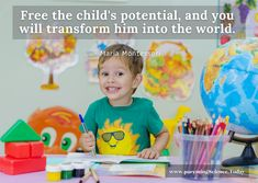 Free the child's potential, and you will transform him into the world. - Maria Montessori
