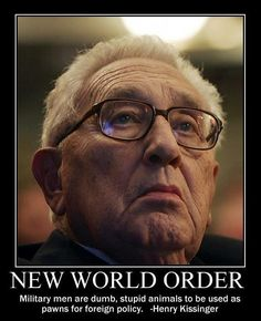 "He really did say this. I just looked it up. ""Military men are dumb, stupid animals to be used as pawns for foreign policy."" Henry Kissinger, quoted by Bob Woodward in The Final Days, 1976:"