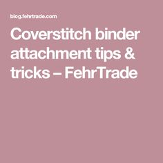 Coverstitch binder attachment tips & tricks – FehrTrade
