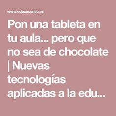 Pon una tableta en tu aula... pero que no sea de chocolate | Nuevas tecnologías aplicadas a la educación | Educa con TIC