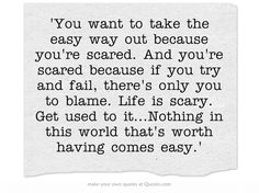 'You want to take the easy way out because you're scared. And you're scared because if you try and fail, there's only you to blame. Life is scary. Get used to it...Nothing in this world that's worth having comes easy.'