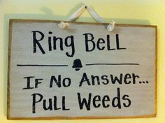 Ring Bell...If No Answer, Pull Weeds.