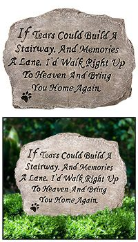 Bring You Home Again Garden Stone at The Animal Rescue Site. (Even though this doesn't do any of the actions in the title of this board, I feel that it's good to share this for all those who lost a beloved pet.) Lady and I lost her battle with cancer in 2009 and I still cry over this. She was and always will be a vital part of my life.