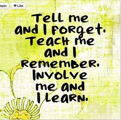 Tell me and I'll forget. Show me, and I may remember. Involve me and I'll understand. ~Confucius