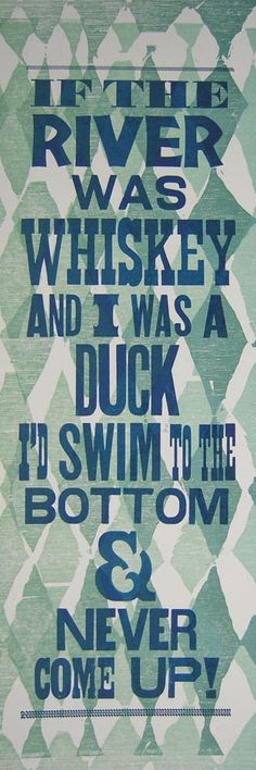 for Craig: If the river was whiskey and i was a duck , i'd swim to the bottom and never come up $15