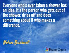 Everyone who's ever taken a shower has an idea. It's the person who gets out of the shower, dries off and does something about it who makes a difference. / Nolan Bushnell