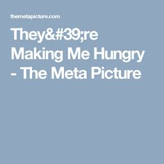 They're Making Me Hungry - The Meta Picture