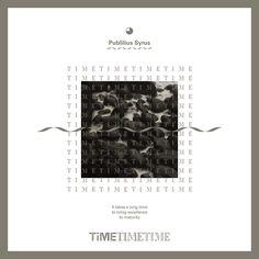 TIME III: It takes a long time to bring excellence to maturity. - Publilius Syrus_ 탁월함을 완성하는 데에는 오랜 시간이 걸린다. - 퍼블릴리어스 사이러스