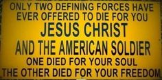 Only Two Defining Forces Have Ever Offered To Die For You. Jesus Christ And The American Soldier. One Died For Your Soul. The Other Died For Your Freedom. God Bless Our Troops & America! American Soldiers, American Veterans, God Bless America, Ptsd, Memorial Day, Veterans Memorial, Jesus Christ, Savior, God Jesus