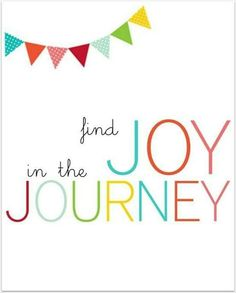 Joy in the Journey. You're here anyway, might as well enjoy it.