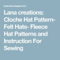 Lana creations: Cloche Hat Pattern- Felt Hats- Fleece Hat Patterns and Instruction For Sewing