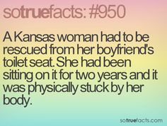 A Kansas woman had to be rescued from her boyfriend's toilet seat. She had been sitting on it for two years and it was physically stuck by her body.  #weird #facts #fact #sotruefacts