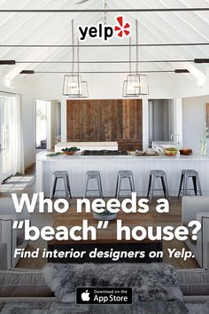 "Dreaming of a beach house? We get that. Achieve your beach house dreams right at home. Yelp has lots of great suggestions with tons of reviews for interior designers, decor shops, or whatever else your ""beach house"" needs. Get the app and start searching."
