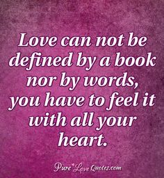 Love can not be defined by a book nor by words, you have to feel it with all your heart. #purelovequotes