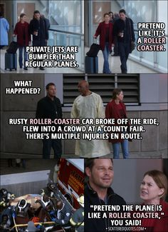 "Quote from Grey's Anatomy 14x07 │  Meredith Grey: Private jets are bumpier than regular planes. Alex Karev: All right, so pretend like it's a roller coaster. (Few minutes later...) Alex Karev: What happened? Richard Webber: Rusty roller-coaster car broke off the ride, flew into a crowd at a county fair. There's multiple injuries en route. Meredith Grey: ""Pretend the plane is like a roller coaster,"" you said! That's what you said to me! │ #GreysAnatomy #Quotes"