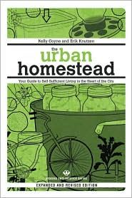The Urban Homestead: Your Guide to Self-Sufficient Living in the Heart of the City by Kelly Coyne and Erik Knutzen