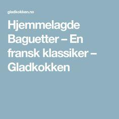 Hjemmelagde Baguetter – En fransk klassiker – Gladkokken
