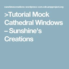 >Tutorial Mock Cathedral Windows – Sunshine's Creations