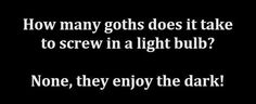 How many #Goths does it take to screw in a light-bulb? None, they enjoy the dark
