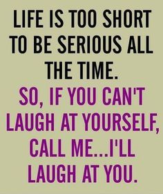 :-D............ Life is too short to be serious all the time. So, if you can't laugh at yourself, call me...I'll laugh at you.