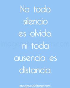 w....No todo silencio es olvido, ni toda ausencia es distancia.