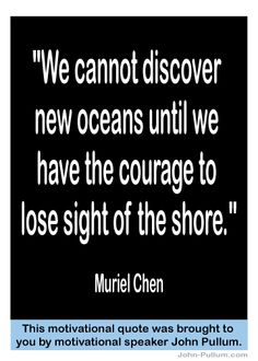 """""""We cannot discover new oceans until we have the courage to lose sight of the shore."""" - Muriel Chen            oceans until we have the        courage to lose sight        of the shore.""""                 Muriel Chen"""