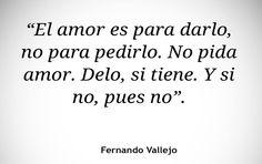 〽️ El amor es para darlo, no para pedirlo. No pida amor. Delo, si tiene. Y si no, pues no. Fernando Vallejo