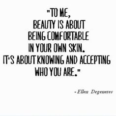 """""""To me, Beauty is about being comfortable in your own skin. It's about knowing and accepting who you Are."""""""