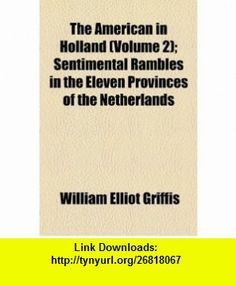 The American in Holland (Volume 2); Sentimental Rambles in the Eleven Provinces of the Netherlands (9781150897696) William Elliot Griffis , ISBN-10: 1150897694  , ISBN-13: 978-1150897696 ,  , tutorials , pdf , ebook , torrent , downloads , rapidshare , filesonic , hotfile , megaupload , fileserve
