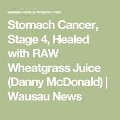 Stomach Cancer, Stage 4, Healed with RAW Wheatgrass Juice (Danny McDonald) | Wausau News