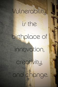 """""""Vulnerability is the birthplace of innovation, creativity, and change."""" - Brene Brown"""
