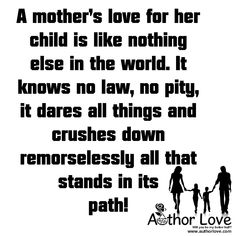 Family Love | 4 A mother�s love for her child is like nothing else in the world. It knows no law, no pity, it dares all things and crushes down remorselessly all that stands in its path! - AuthorLove�