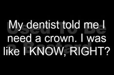 My dentist told me I need a crown. {i know u will appreciate the dentist humor} ; The Words, Haha Funny, Funny Jokes, Funny Stuff, Funny Shit, Hilarious Sayings, Awesome Stuff, My Dentist, Funny Dentist