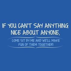 If You Can't Say Anything Nice About Anyone, Come Sit Next To Me And We'll Make Fun Of Them Together T-Shirt