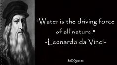 Water is the driving force of all nature. Leonardo da Vinci