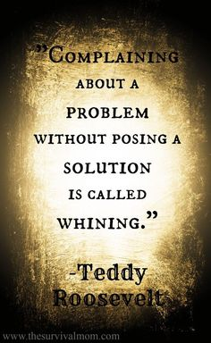 """Complaining about a problem without posing a solution is called whining.""Teddy Roosevelt http://thesurvivalmom.com/survival-mom-quote-week-4/?utm_content=buffer951a3&utm_medium=social&utm_source=pinterest.com&utm_campaign=buffer #PadreMedium"