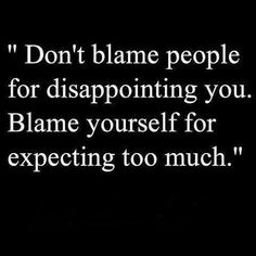 Don't expect to much. Expectations lead to disappointments.